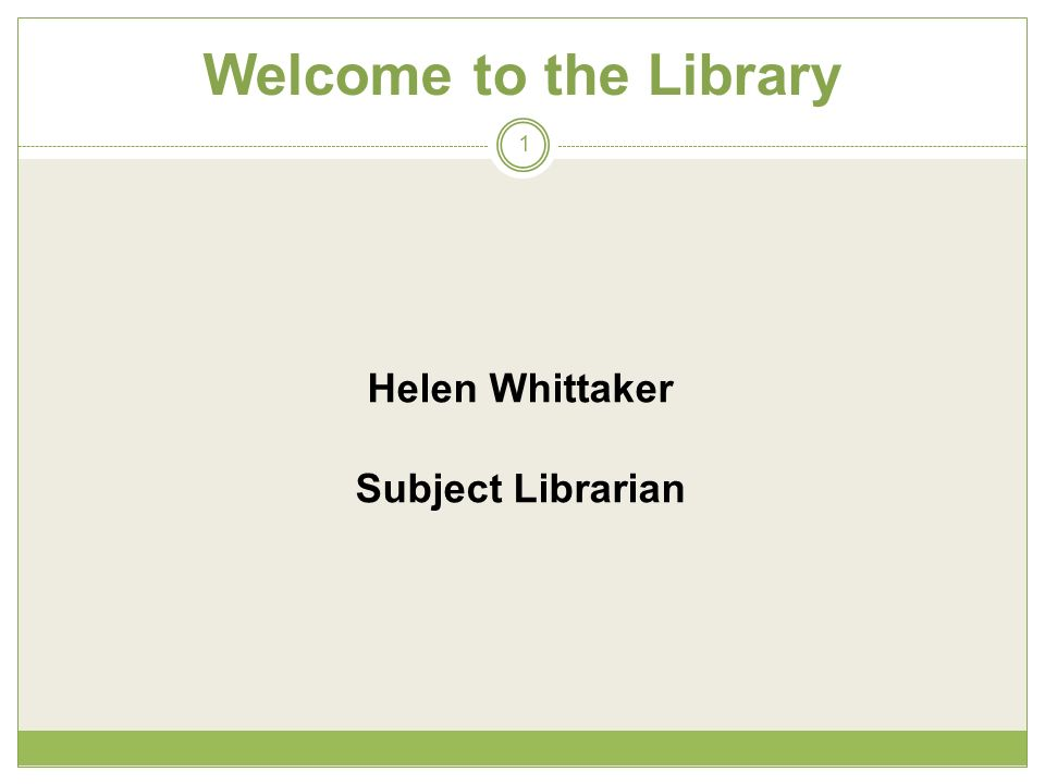 Welcome to the Library 1 Helen Whittaker Subject Librarian