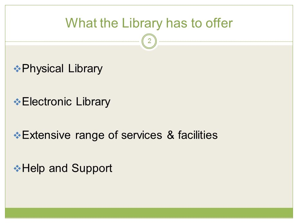 What the Library has to offer Physical Library Electronic Library Extensive range of services & facilities Help and Support 2