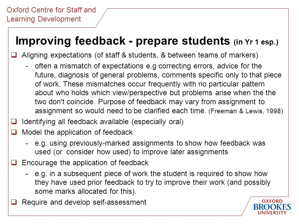Oxford Centre for Staff and Learning Development Improving feedback - prepare students (in Yr 1 esp.) Aligning expectations (of staff & students, & between teams of markers) -often a mismatch of expectations e.g correcting errors, advice for the future, diagnosis of general problems, comments specific only to that piece of work.