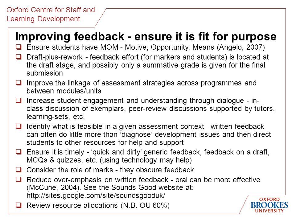 Oxford Centre for Staff and Learning Development Improving feedback - ensure it is fit for purpose Ensure students have MOM - Motive, Opportunity, Means (Angelo, 2007) Draft-plus-rework - feedback effort (for markers and students) is located at the draft stage, and possibly only a summative grade is given for the final submission Improve the linkage of assessment strategies across programmes and between modules/units Increase student engagement and understanding through dialogue - in- class discussion of exemplars, peer-review discussions supported by tutors, learning-sets, etc.