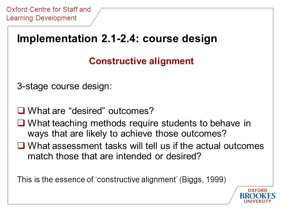 Oxford Centre for Staff and Learning Development Implementation 2.1-2.4: course design Constructive alignment 3-stage course design: What are desired outcomes.
