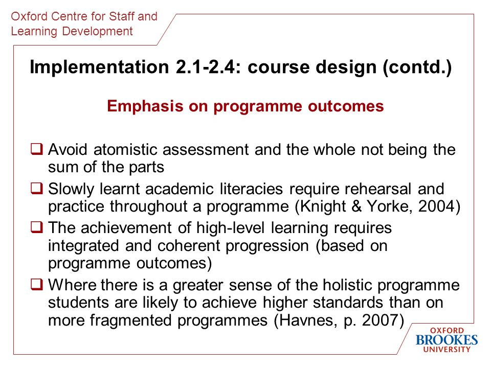 Oxford Centre for Staff and Learning Development Implementation 2.1-2.4: course design (contd.) Emphasis on programme outcomes Avoid atomistic assessment and the whole not being the sum of the parts Slowly learnt academic literacies require rehearsal and practice throughout a programme (Knight & Yorke, 2004) The achievement of high-level learning requires integrated and coherent progression (based on programme outcomes) Where there is a greater sense of the holistic programme students are likely to achieve higher standards than on more fragmented programmes (Havnes, p.