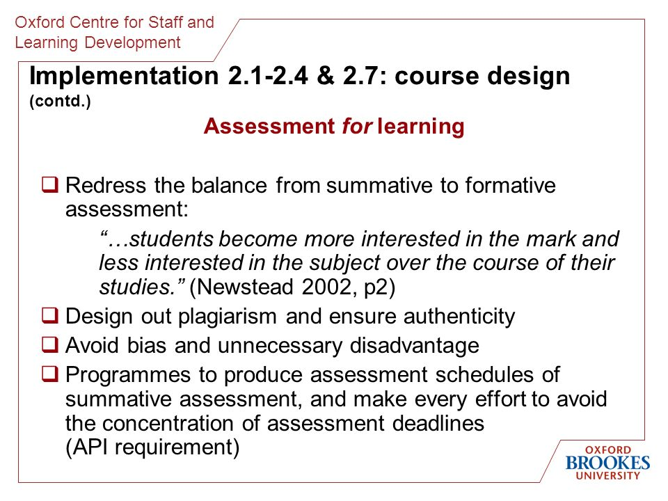 Oxford Centre for Staff and Learning Development Implementation 2.1-2.4 & 2.7: course design (contd.) Assessment for learning Redress the balance from summative to formative assessment: …students become more interested in the mark and less interested in the subject over the course of their studies.