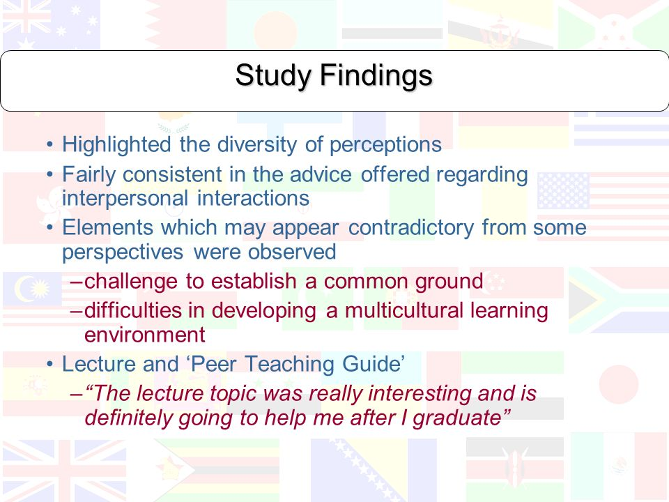 Study Findings Highlighted the diversity of perceptions Fairly consistent in the advice offered regarding interpersonal interactions Elements which may appear contradictory from some perspectives were observed –challenge to establish a common ground –difficulties in developing a multicultural learning environment Lecture and Peer Teaching Guide –The lecture topic was really interesting and is definitely going to help me after I graduate
