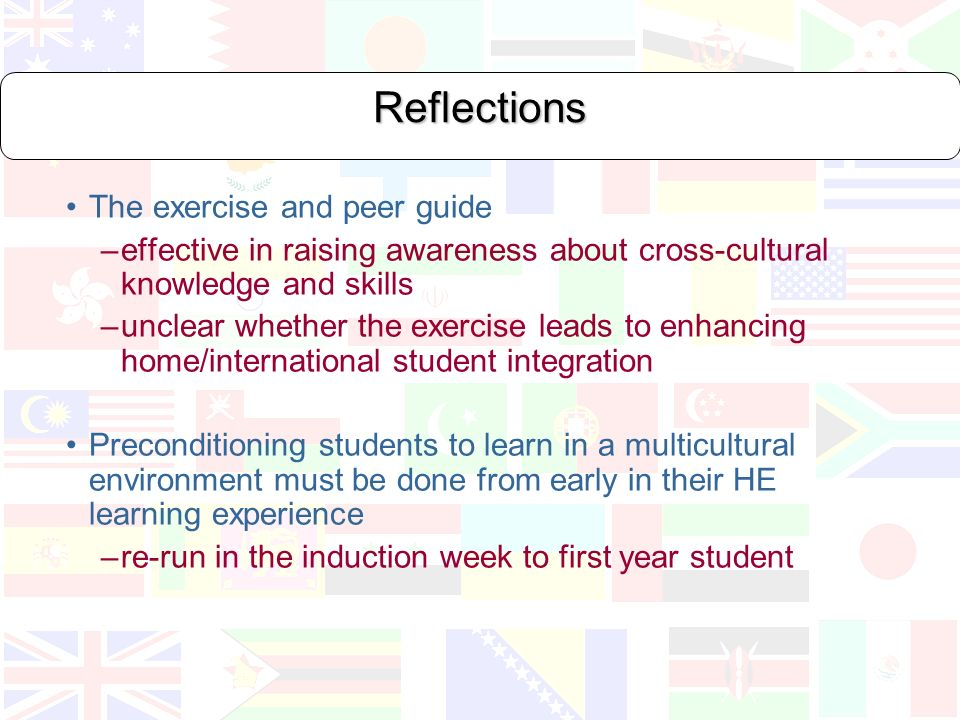 Reflections The exercise and peer guide –effective in raising awareness about cross-cultural knowledge and skills –unclear whether the exercise leads to enhancing home/international student integration Preconditioning students to learn in a multicultural environment must be done from early in their HE learning experience –re-run in the induction week to first year student