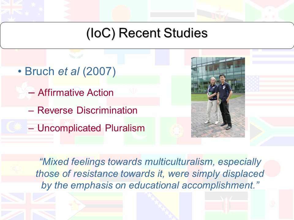 (IoC) Recent Studies Bruch et al (2007) – Affirmative Action – Reverse Discrimination – Uncomplicated Pluralism Mixed feelings towards multiculturalism, especially those of resistance towards it, were simply displaced by the emphasis on educational accomplishment.