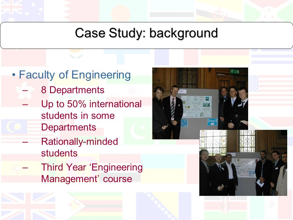 Case Study: background Faculty of Engineering –8 Departments – Up to 50% international students in some Departments – Rationally-minded students –Third Year Engineering Management course