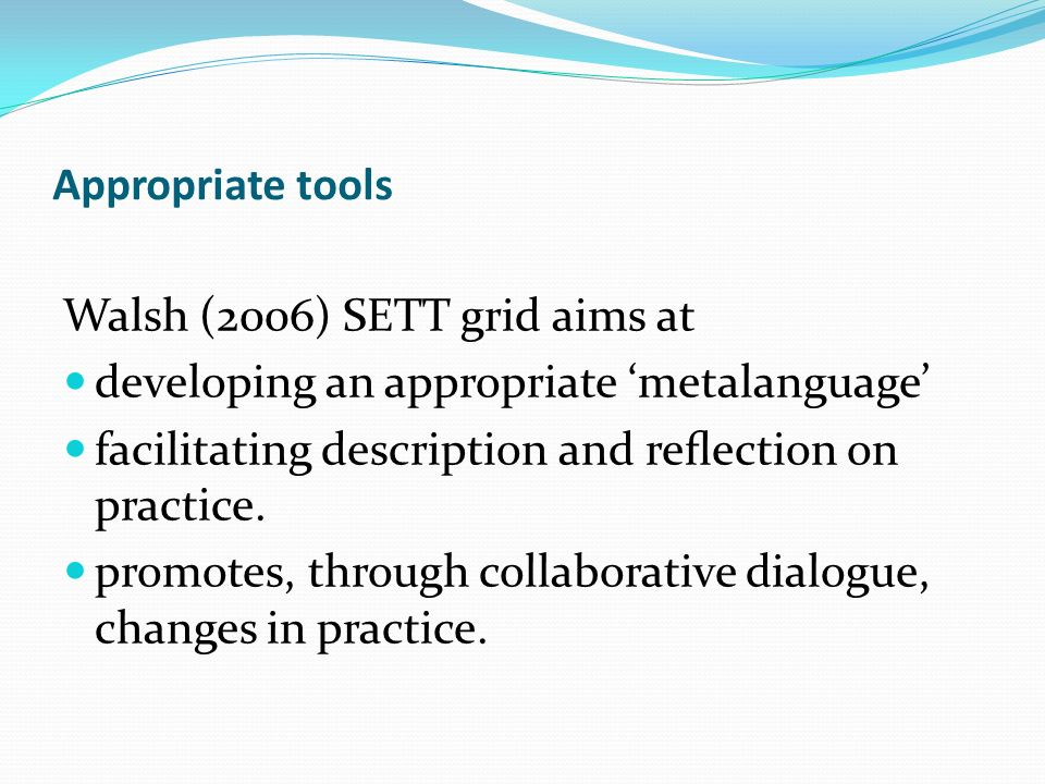 Appropriate tools Walsh (2006) SETT grid aims at developing an appropriate metalanguage facilitating description and reection on practice. promotes, t
