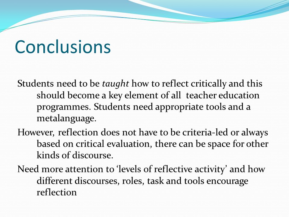 Conclusions Students need to be taught how to reflect critically and this should become a key element of all teacher education programmes. Students ne