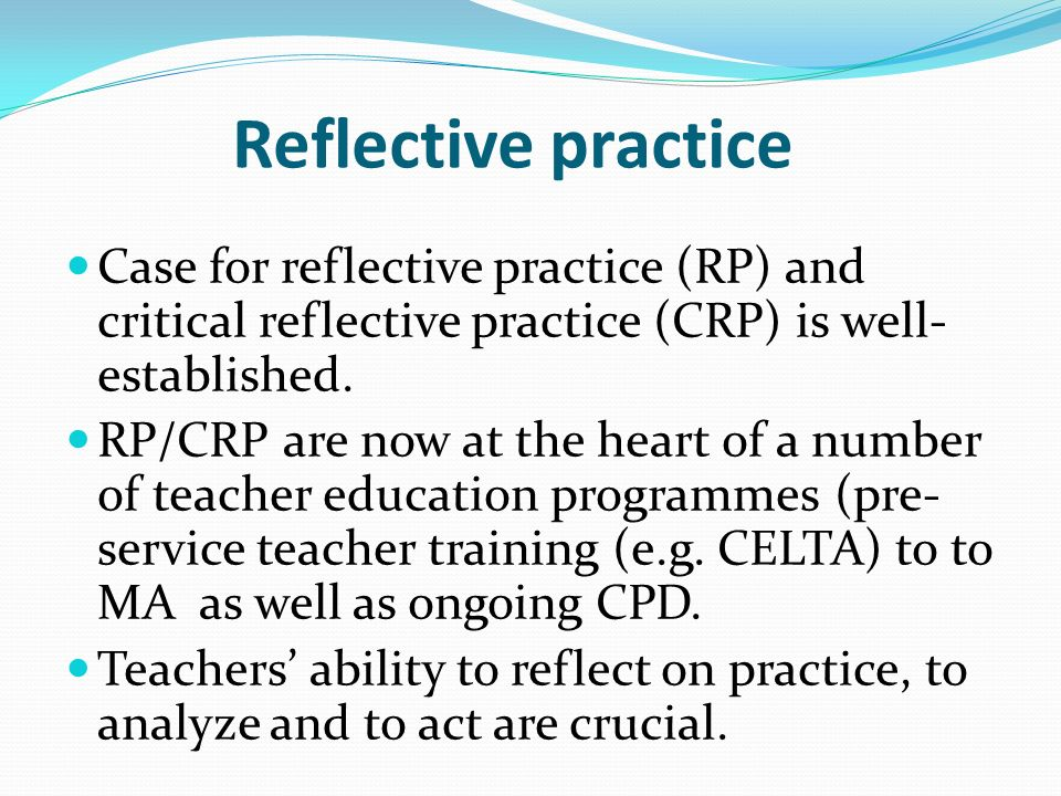 Reflective practice Case for reflective practice (RP) and critical reflective practice (CRP) is well- established. RP/CRP are now at the heart of a nu