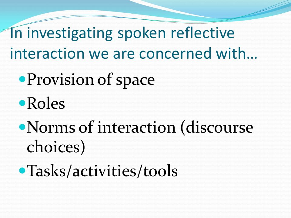 In investigating spoken reflective interaction we are concerned with… Provision of space Roles Norms of interaction (discourse choices) Tasks/activities/tools