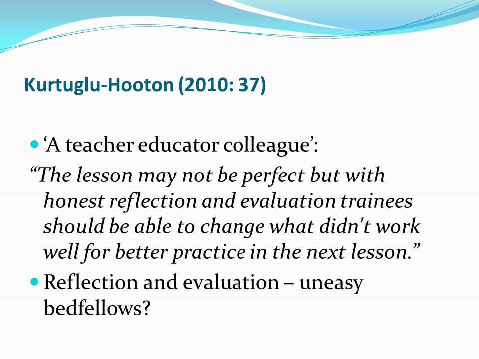 Kurtuglu-Hooton (2010: 37) A teacher educator colleague: The lesson may not be perfect but with honest reflection and evaluation trainees should be ab