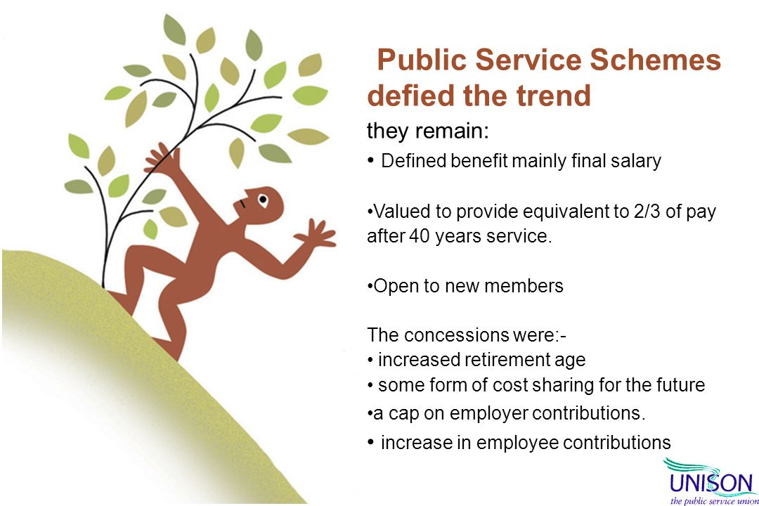 Public Service Schemes defied the trend they remain: Defined benefit mainly final salary Valued to provide equivalent to 2/3 of pay after 40 years service.