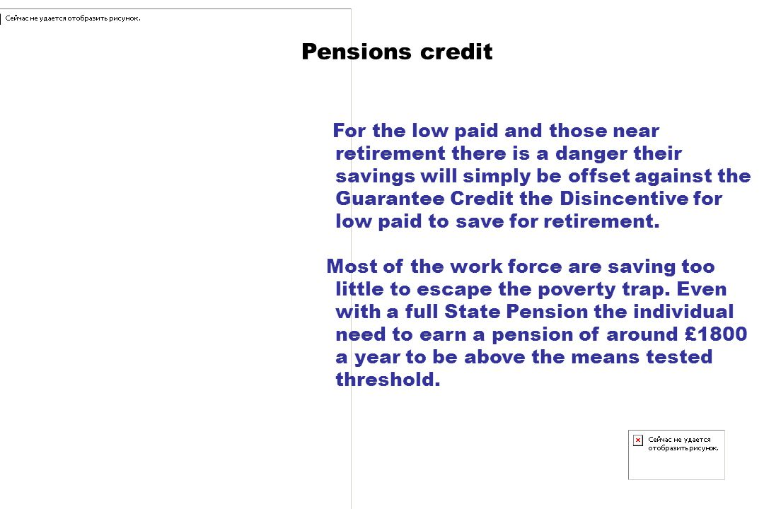 Pensions credit For the low paid and those near retirement there is a danger their savings will simply be offset against the Guarantee Credit the Disincentive for low paid to save for retirement.