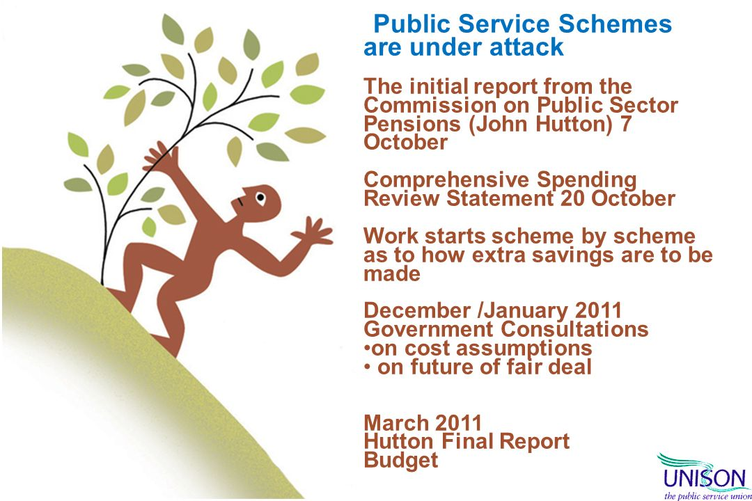 Public Service Schemes are under attack The initial report from the Commission on Public Sector Pensions (John Hutton) 7 October Comprehensive Spending Review Statement 20 October Work starts scheme by scheme as to how extra savings are to be made December /January 2011 Government Consultations on cost assumptions on future of fair deal March 2011 Hutton Final Report Budget