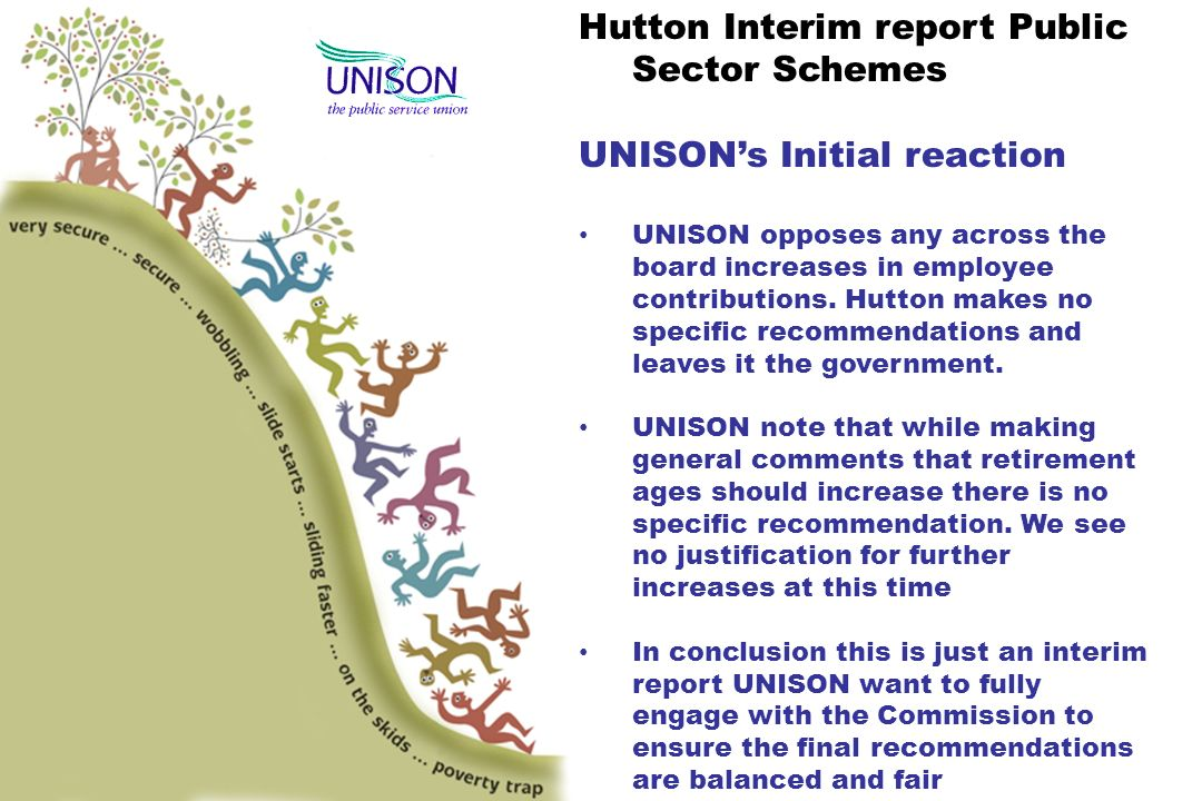 Hutton Interim report Public Sector Schemes UNISONs Initial reaction UNISON opposes any across the board increases in employee contributions.