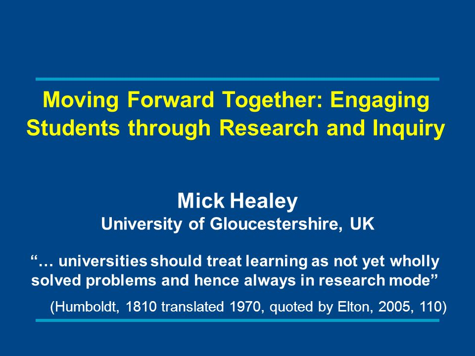Moving Forward Together: Engaging Students through Research and Inquiry Mick Healey University of Gloucestershire, UK … universities should treat learning as not yet wholly solved problems and hence always in research mode (Humboldt, 1810 translated 1970, quoted by Elton, 2005, 110)