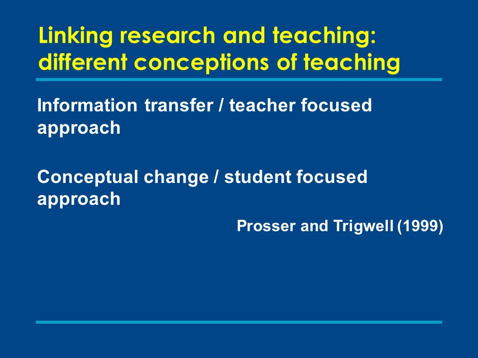 Linking research and teaching: different conceptions of teaching Information transfer / teacher focused approach Conceptual change / student focused a