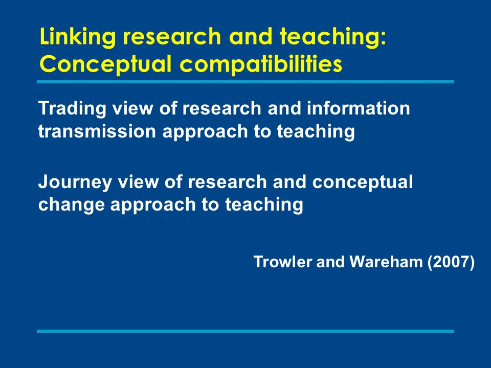 Linking research and teaching: Conceptual compatibilities Trading view of research and information transmission approach to teaching Journey view of r