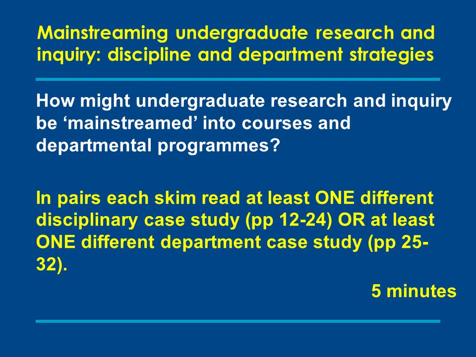 Mainstreaming undergraduate research and inquiry: discipline and department strategies How might undergraduate research and inquiry be mainstreamed into courses and departmental programmes.