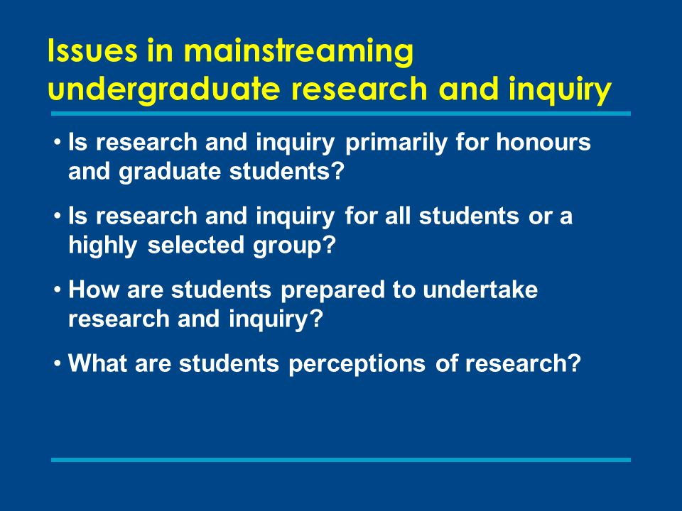 Issues in mainstreaming undergraduate research and inquiry Is research and inquiry primarily for honours and graduate students? Is research and inquir