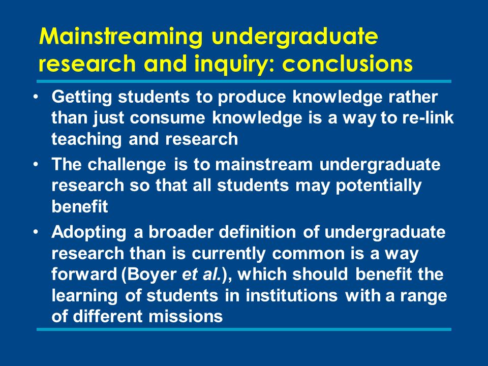 Mainstreaming undergraduate research and inquiry: conclusions Getting students to produce knowledge rather than just consume knowledge is a way to re-