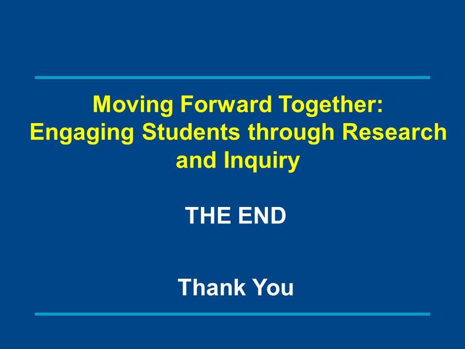 THE END Thank You Moving Forward Together: Engaging Students through Research and Inquiry