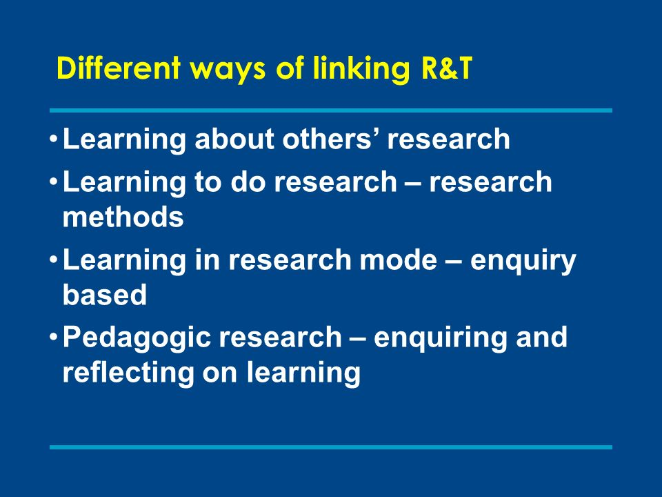 Different ways of linking R&T Learning about others research Learning to do research – research methods Learning in research mode – enquiry based Peda