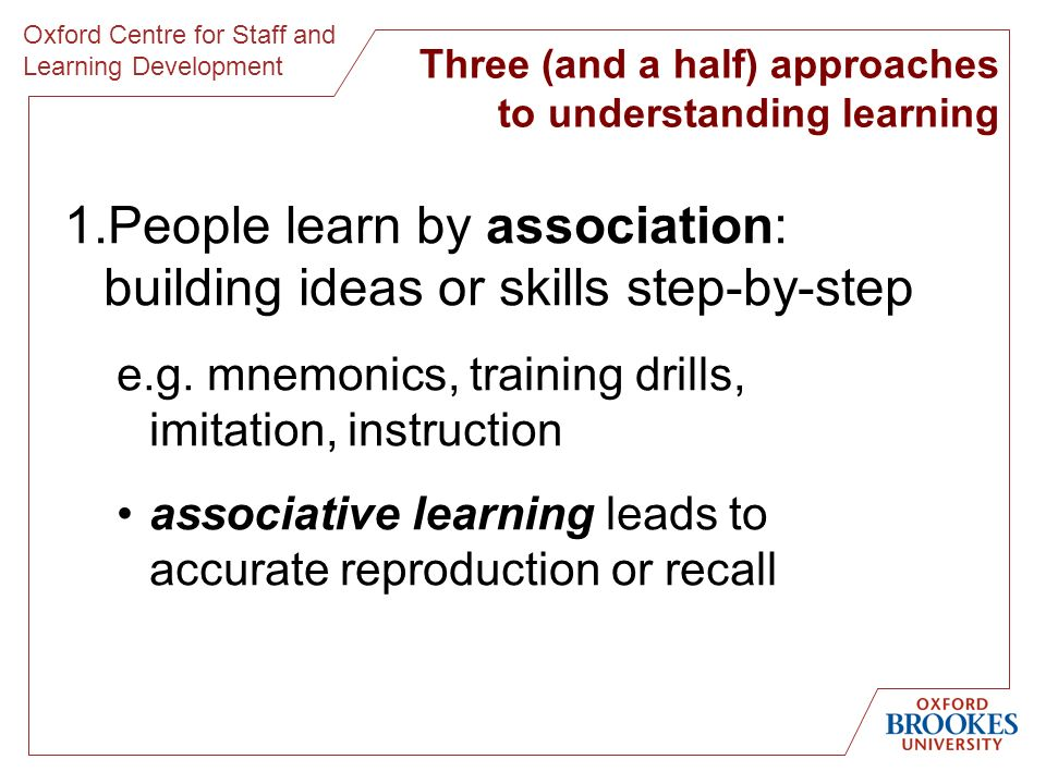 Oxford Centre for Staff and Learning Development Three (and a half) approaches to understanding learning 1.People learn by association: building ideas or skills step-by-step e.g.
