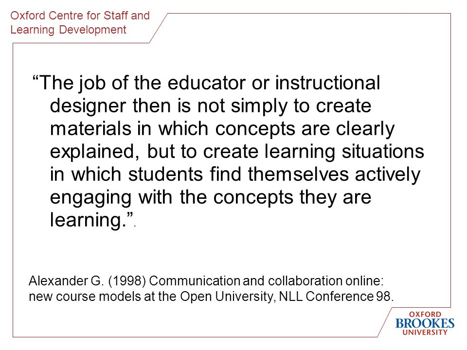 Oxford Centre for Staff and Learning Development The job of the educator or instructional designer then is not simply to create materials in which concepts are clearly explained, but to create learning situations in which students find themselves actively engaging with the concepts they are learning..