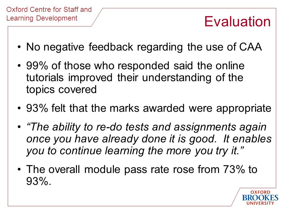 Oxford Centre for Staff and Learning Development No negative feedback regarding the use of CAA 99% of those who responded said the online tutorials improved their understanding of the topics covered 93% felt that the marks awarded were appropriate The ability to re-do tests and assignments again once you have already done it is good.