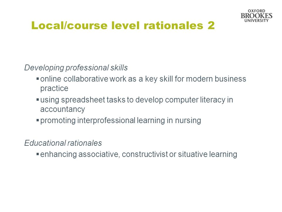 Developing professional skills online collaborative work as a key skill for modern business practice using spreadsheet tasks to develop computer literacy in accountancy promoting interprofessional learning in nursing Educational rationales enhancing associative, constructivist or situative learning Local/course level rationales 2