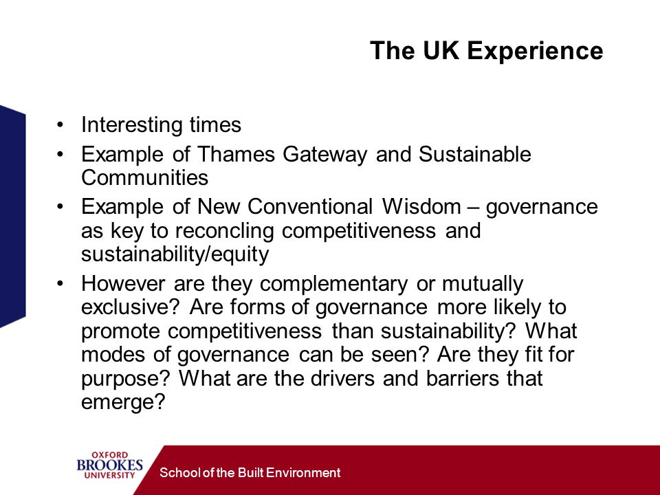 School of the Built Environment The UK Experience Interesting times Example of Thames Gateway and Sustainable Communities Example of New Conventional Wisdom – governance as key to reconcling competitiveness and sustainability/equity However are they complementary or mutually exclusive.