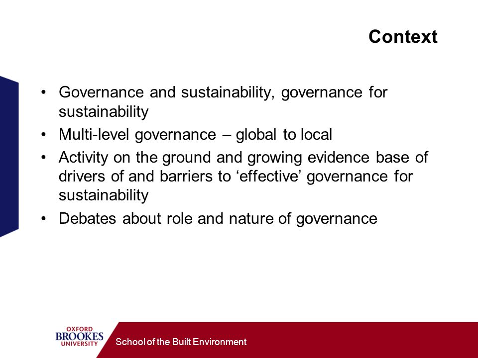 School of the Built Environment Context Governance and sustainability, governance for sustainability Multi-level governance – global to local Activity on the ground and growing evidence base of drivers of and barriers to effective governance for sustainability Debates about role and nature of governance