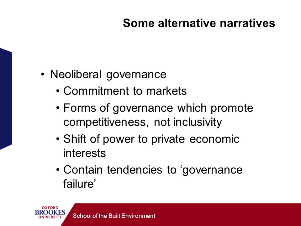 School of the Built Environment Some alternative narratives Neoliberal governance Commitment to markets Forms of governance which promote competitiveness, not inclusivity Shift of power to private economic interests Contain tendencies to governance failure