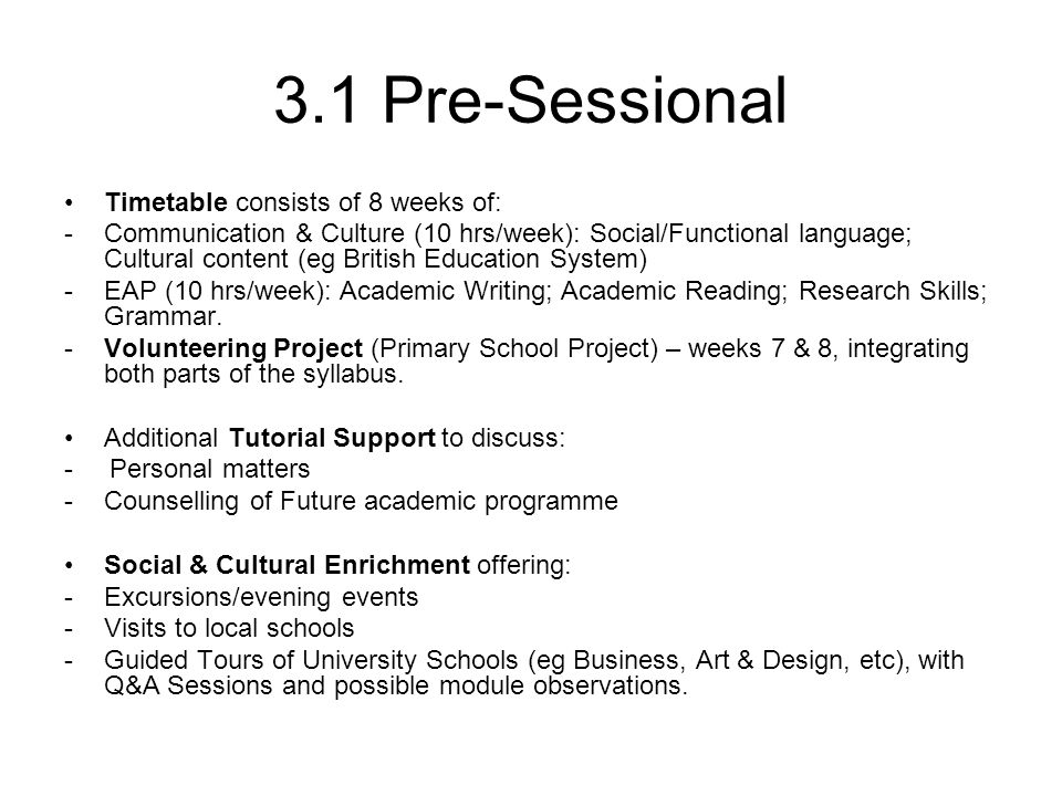 3.1 Pre-Sessional Timetable consists of 8 weeks of: -Communication & Culture (10 hrs/week): Social/Functional language; Cultural content (eg British Education System) -EAP (10 hrs/week): Academic Writing; Academic Reading; Research Skills; Grammar.