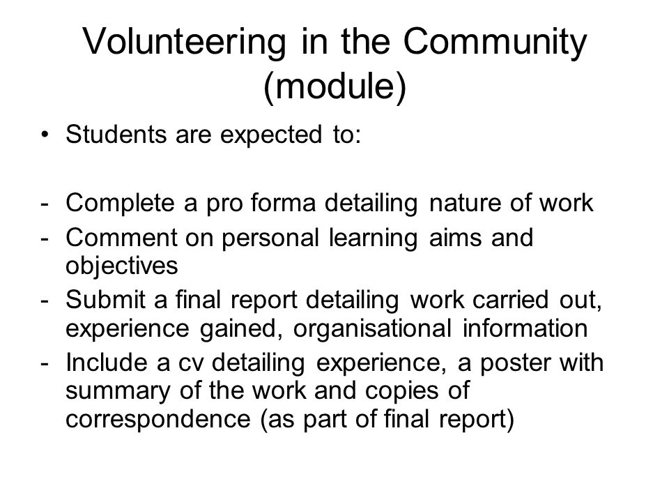 Volunteering in the Community (module) Students are expected to: -Complete a pro forma detailing nature of work -Comment on personal learning aims and objectives -Submit a final report detailing work carried out, experience gained, organisational information -Include a cv detailing experience, a poster with summary of the work and copies of correspondence (as part of final report)