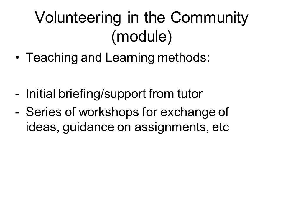 Volunteering in the Community (module) Teaching and Learning methods: -Initial briefing/support from tutor -Series of workshops for exchange of ideas, guidance on assignments, etc
