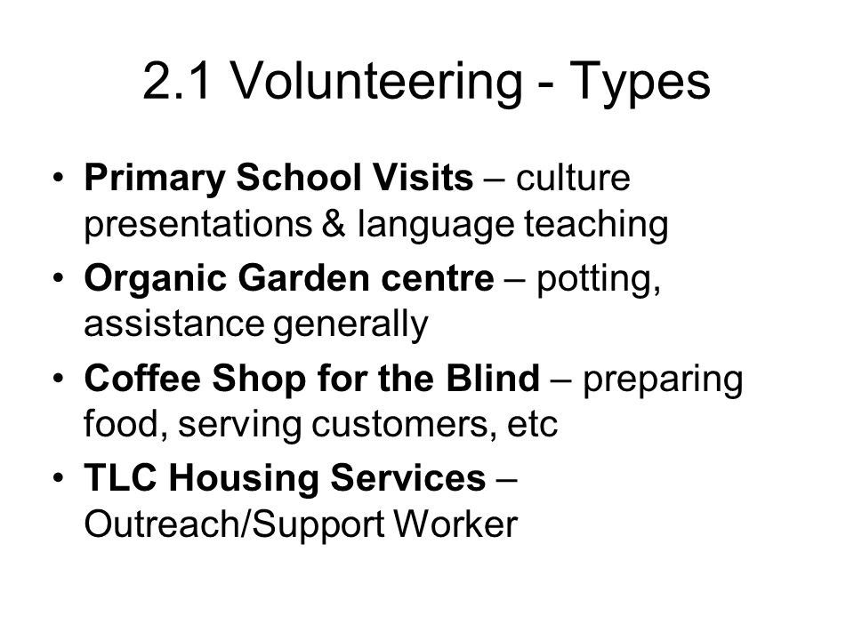 2.1 Volunteering - Types Primary School Visits – culture presentations & language teaching Organic Garden centre – potting, assistance generally Coffe