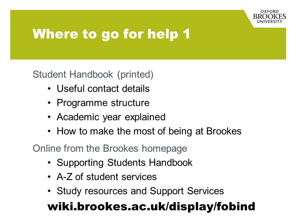 Where to go for help 1 Student Handbook (printed) Useful contact details Programme structure Academic year explained How to make the most of being at Brookes Online from the Brookes homepage Supporting Students Handbook A-Z of student services Study resources and Support Services wiki.brookes.ac.uk/display/fobind