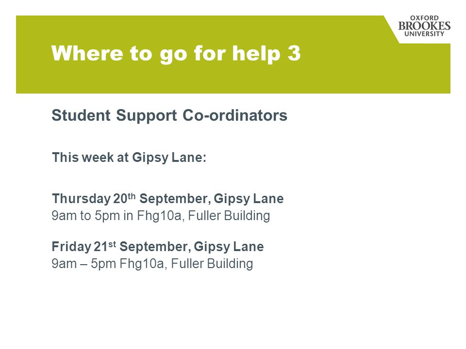 Where to go for help 3 Student Support Co-ordinators This week at Gipsy Lane: Thursday 20 th September, Gipsy Lane 9am to 5pm in Fhg10a, Fuller Buildi