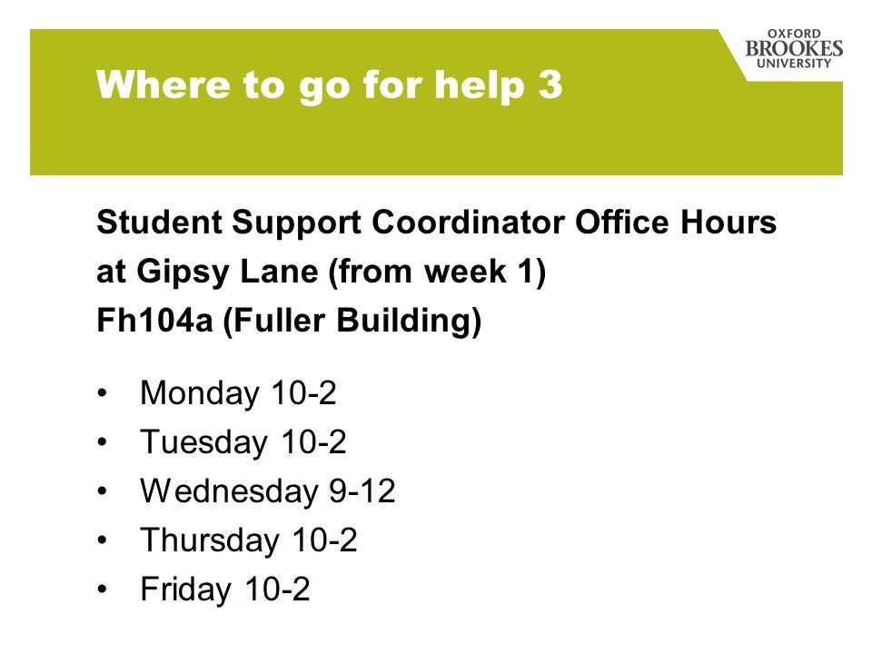 Where to go for help 3 Student Support Coordinator Office Hours at Gipsy Lane (from week 1) Fh104a (Fuller Building) Monday 10-2 Tuesday 10-2 Wednesday 9-12 Thursday 10-2 Friday 10-2