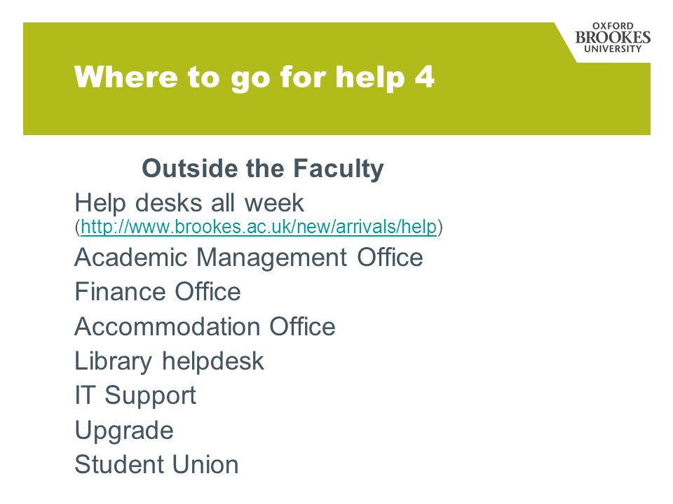 Where to go for help 4 Outside the Faculty Help desks all week (http://www.brookes.ac.uk/new/arrivals/help)http://www.brookes.ac.uk/new/arrivals/help Academic Management Office Finance Office Accommodation Office Library helpdesk IT Support Upgrade Student Union
