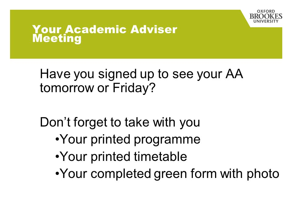 Your Academic Adviser Meeting Have you signed up to see your AA tomorrow or Friday? Dont forget to take with you Your printed programme Your printed t