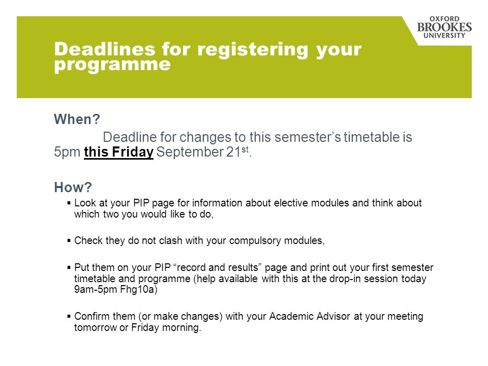 Deadlines for registering your programme When? Deadline for changes to this semesters timetable is 5pm this Friday September 21 st. How? Look at your