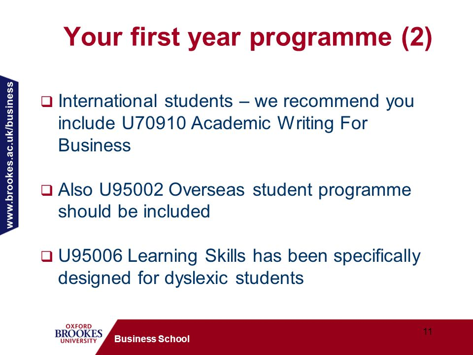 www.brookes.ac.uk/business 11 Business School Your first year programme (2) International students – we recommend you include U70910 Academic Writing For Business Also U95002 Overseas student programme should be included U95006 Learning Skills has been specifically designed for dyslexic students
