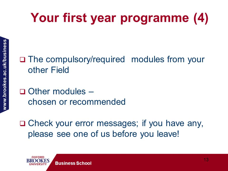 www.brookes.ac.uk/business 13 Business School Your first year programme (4) The compulsory/required modules from your other Field Other modules – chosen or recommended Check your error messages; if you have any, please see one of us before you leave!