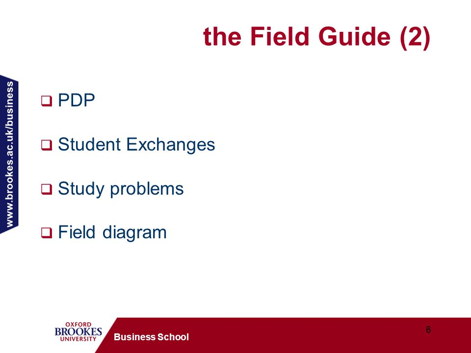 www.brookes.ac.uk/business 6 Business School the Field Guide (2) PDP Student Exchanges Study problems Field diagram