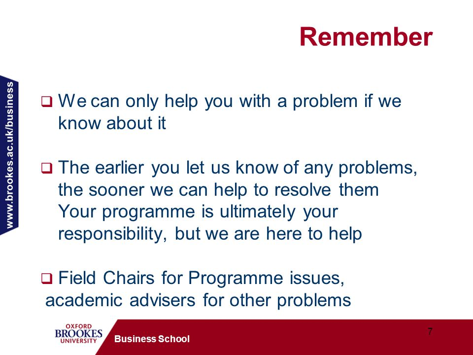 www.brookes.ac.uk/business 7 Business School Remember We can only help you with a problem if we know about it The earlier you let us know of any problems, the sooner we can help to resolve them Your programme is ultimately your responsibility, but we are here to help Field Chairs for Programme issues, academic advisers for other problems