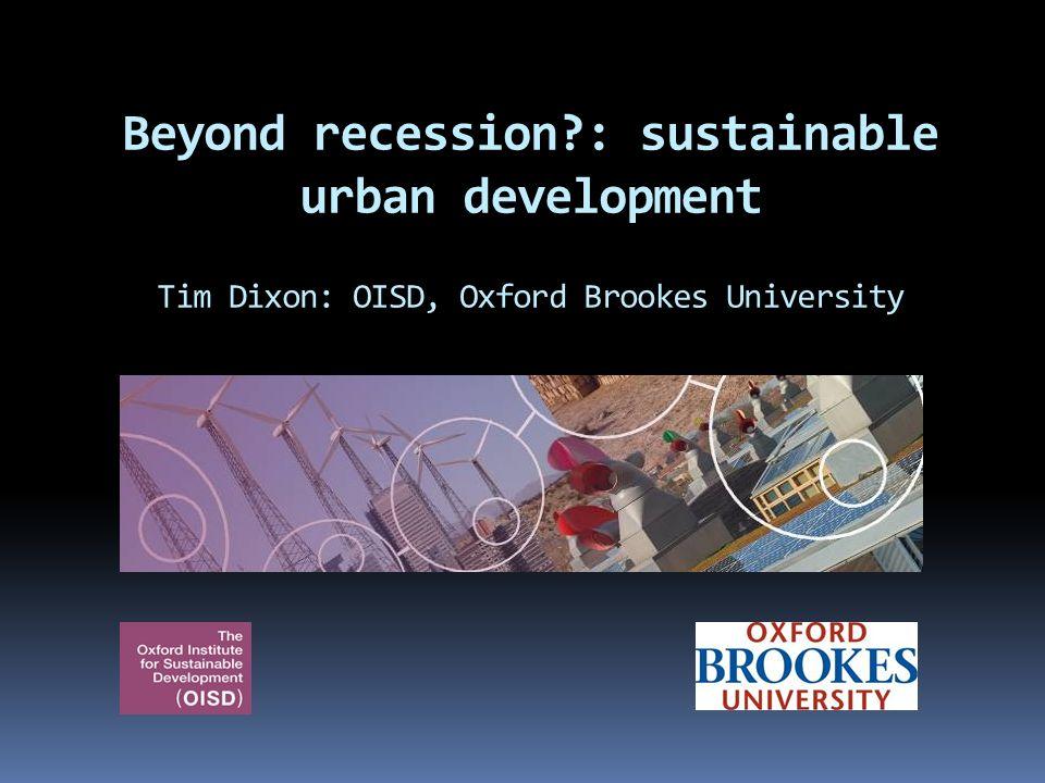 Beyond recession?: sustainable urban development Tim Dixon: OISD, Oxford Brookes University